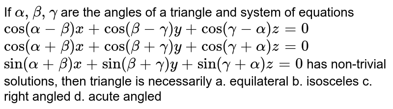 """If `alpha,beta,gamma` are the angles of a triangle and system of equations `cos(alpha-beta)x+cos(beta-gamma)y+cos(gamma-alpha)z=0`  `cos(alpha+beta)x+cos(beta+gamma)y+cos(gamma+alpha)z=0`  `sin(alpha+beta)x+sin(beta+gamma)y+sin(gamma+alpha)z=0`  has non-trivial solutions, then triangle is necessarily a. equilateral b. isosceles  c. right angled`""""""""` d. acute angled"""
