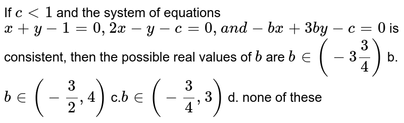 If `c<1` and the system of equations `x+y-1=0,2x-y-c=0,a n d -b x+3b y-c=0` is consistent, then the possible real values of `b` are `b ∈(-3 3/4)` b. `b ∈(-3/2,4)`  c.`b∈ (-3/4,3)` d. none of these