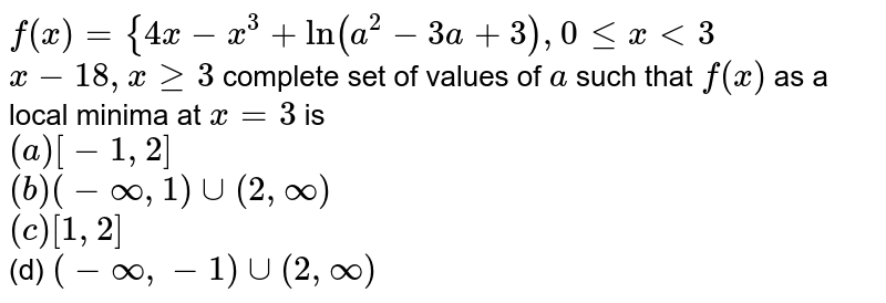 `f(x)={4x-x^3+ln(a^2-3a+3),0lt=x<3` <br> `x-18 ,xgeq3` complete set of values of `a` such that `f(x)` as a local minima at `x=3` is<br> `(a) [-1,2]`  <br>`(b) (-oo,1)uu(2,oo)` <br>`(c) [1,2]` <br>(d) `(-oo,-1)uu(2,oo)`