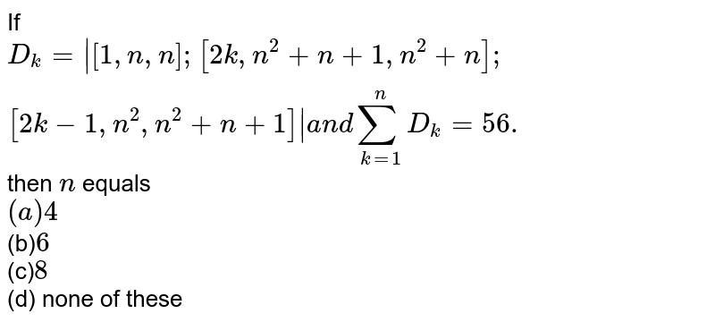 If `D_k=|[1, n, n];[ 2k,      n^2+n+1,  n^2+n];[ 2k-1, n^2, n^2+n+1]|a n dsum_(k=1)^n D_k=56.` then `n` equals <br>`(a) 4` <br>(b)`6` <br>(c)`8` <br>(d) none of these