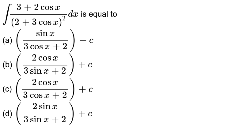`int(3+2cosx)/((2+3cosx)^2)dx` is equal to <br> (a) `((sinx)/(3cosx+2))+c` <br>  (b) `((2cosx)/(3sinx+2))+c` <br> (c) `((2cosx)/(3cosx+2))+c`<br>  (d) `((2sinx)/(3sinx+2))+c`