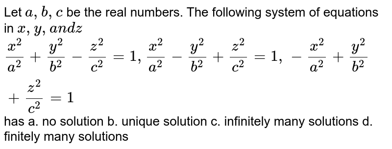 Let `a ,b , c` be the real numbers. The following system of equations in `x ,y ,a n dz`  `(x^2)/(a^2)+(y^2)/(b^2)-(z^2)/(c^2)=1,(x^2)/(a^2)-(y^2)/(b^2)+(z^2)/(c^2)=1,-(x^2)/(a^2)+(y^2)/(b^2)+(z^2)/(c^2)=1` has a. no solution b. unique   solution  c. infinitely many solutions   d. finitely many solutions