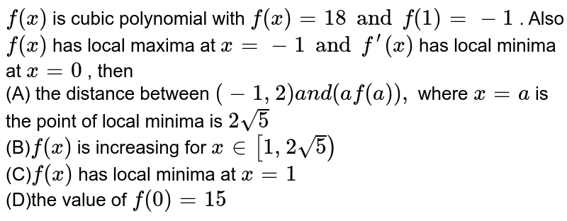`f(x)` is cubic polynomial with `f(x)=18 and f(1)=-1` . Also `f(x)` has local maxima at `x=-1 and f^(prime)(x)` has local minima at `x=0` , then<br> (A) the distance between `(-1,2)a n d(af(a)),` where `x=a` is the point of local minima is `2sqrt(5)` <br>  (B)`f(x)` is increasing for `x in [1,2sqrt(5])` <br>  (C)`f(x)` has local minima at `x=1` <br>  (D)the value of `f(0)=15`
