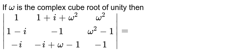 If `omega` is the complex cube root of unity  then ` |[1,1+i+omega^2,omega^2],[1-i,-1,omega^2-1],[-i,-i+omega-1,-1]|=`