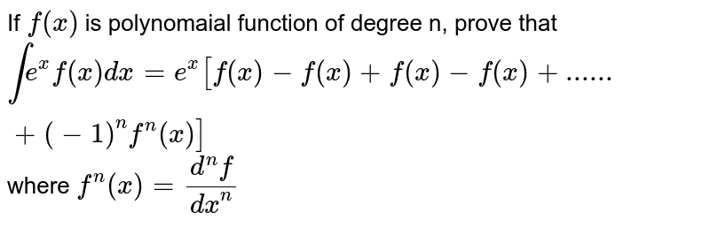 If `f(x)` is polynomaial function of degree n, prove that  `int e^x f(x) dx=e^x[f(x)-f '(x)+f''(x)-f'''(x)+......+(-1)^n f^n (x)]` where  `f^n(x)=(d^nf)/(dx^n)`