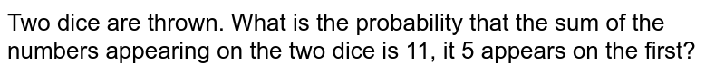Two dice are thrown. What is the probability that   the sum of the numbers appearing on the two dice is 11, it 5 appears on the   first?