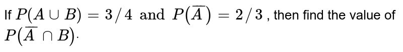 If `P(AuuB)=3//4 and P( barA )=2//3` , then find the value of `P( barA nnB)dot`