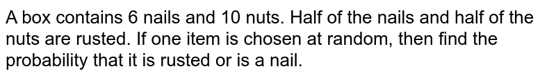 A box contains 6 nails and 10 nuts. Half of the   nails and half of the nuts are rusted. If one item is chosen at random, then   find the probability that it is rusted or is a nail.