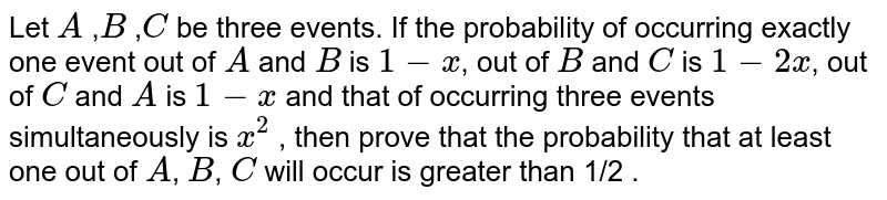 Let `A` ,`B` ,`C` be three events. If the probability of occurring exactly one event out   of `A` and `B` is `1-x `, out of `B` and `C` is `1-2x `, out of `C` and `A` is `1-x ` and that of occurring three events simultaneously is `x^2` , then prove that the probability that at least one out of `A`, `B`, `C` will   occur is greater than 1/2 .
