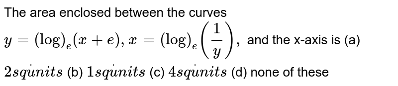 The area enclosed between the curves `y=(log)_e(x+e),x=(log)_e(1/y),` and the x-axis is (a) `2s qdotu n i t s`  (b) `1s qdotu n i t s`   (c) `4s qdotu n i t s`  (d) none of these