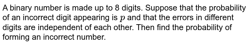 A binary number is made up to 8 digits. Suppose   that the probability of an incorrect digit appearing is `p` and that the errors in different digits are independent of each other. Then find the probability of   forming an incorrect number.