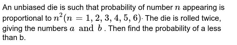 An unbiased die is such that probability of number   `n` appearing   is proportional to `n^2(n=1,2,3,4,5,6)dot` The die is   rolled twice, giving the numbers `a and  b` . Then find the probability of a less than b.