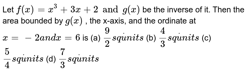Let `f(x)=x^3+3x+2 and g(x)` be the inverse of it. Then the   area bounded by `g(x)` , the x-axis, and the ordinate at `x=-2a n dx=6` is (a) `9/2s qdotu n i t s`  (b) `4/3s qdotu n i t s`  (c) `5/4s qdotu n i t s`  (d) `7/3s qdotu n i t s`