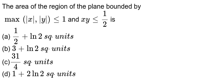 The area of the region of the plane bounded by `max( x , y )lt=1` and `x ylt=1/2` is <br> (a) `1/2+ln2` `s qdot` `u n i t s`<br>  (b) `3+ln2` `s qdot` `u n i t s`<br>  (c)`(31)/4` `s qdot` `u n i t s`<br>    (d) `1+2ln2` `s qdot`  `u n i t s`