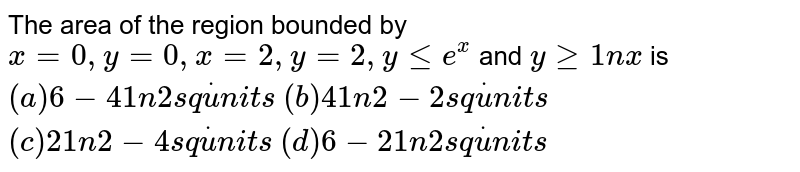 The area of the region bounded by `x=0,y=0,x=2,y=2,ylt=e^x` and `ygeq1nx` is `(a) 6-41n2 s qdotu n i t s`  `(b) 41n2-2 s qdotu n i t s`  `(c)21n2-4 s qdotu n i t s`  `(d) 6-21n2 s qdotu n i t s`