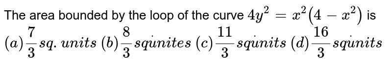 The area bounded by the loop of the curve `4y^2=x^2(4-x^2)` is `(a)7/3 sq. units`   `(b) 8/3s qdotu n i t e s`  `(c)(11)/3s qdotu n i t s`  `(d) (16)/3s qdotu n i t s`