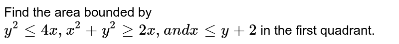 Find the area bounded by `y^2lt=4x ,x^2+y^2geq2x ,a n dxlt=y+2` in the first quadrant.
