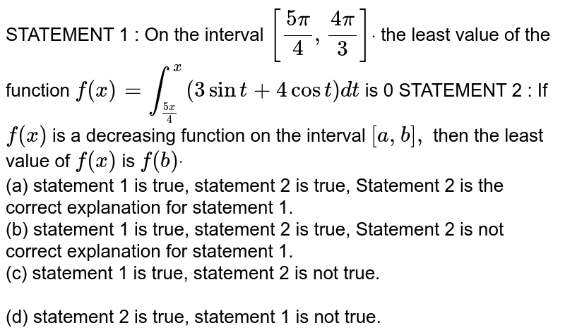 STATEMENT 1 : On the interval `[(5pi)/4,(4pi)/3]dot` the least value of the function `f(x)=int_((5x)/4)^x(3sint+4cost)dt` is 0  STATEMENT 2 : If `f(x)` is a decreasing function on the interval `[a , b],` then the least value of `f(x)` is `f(b)dot`