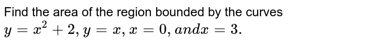 Find the area of the region bounded by the curves `y=x^2+2, y=x ,x=0,a n dx=3.`