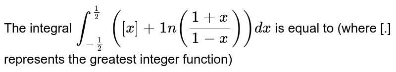The integral `int_(-1/2)^(1/2)` `([x]+1n((1+x)/(1-x)))dx` is equal to (where [.] represents the greatest integer function)