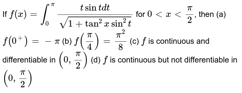 If `f(x) = int_0^pi (t sint dt) / (sqrt(1+tan^2xsin^2t))` for `0 < x < pi/2`, then (a) `f(0^+)=-pi` (b) `f(pi/4)=(pi^2)/8` (c) `f` is continuous and differentiable in `(0,pi/2)` (d) `f` is continuous but not differentiable in `(0,pi/2)`