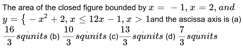 The area of the closed figure bounded by `x=-1,x=2,a n d`  `y={-x^2+2,xlt=1 2x-1,x >1`and the ascissa axis is  (a)`(16)/3s qdotu n i t s`  (b) `(10)/3s qdotu n i t s`  (c)`(13)/3s qdotu n i t s`  (d) `7/3s qdotu n i t s`