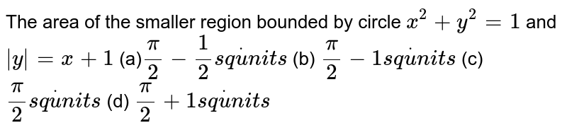 The area of the smaller region bounded by circle `x^2+y^2=1` and `|y|=x+1`  (a)`pi/2-1/2s qdotu n i t s`  (b) `pi/2-1s qdotu n i t s`  (c) `pi/2s qdotu n i t s`    (d) `pi/2 +1s qdotu n i t s`