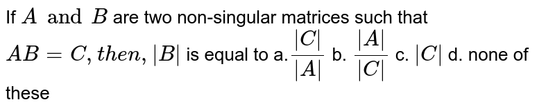If `A and B` are two non-singular matrices such that `A B=C ,t h e n, B ` is equal to a.`( C )/( A )` b. `( A )/( C )` c. ` C ` d. none of these