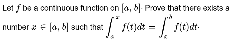 Let `f` be a continuous function on `[a ,b]dot` Prove that there exists a number `x in [a , b]` such that  `int_a^xf(t)dt=int_x^bf(t)dtdot`