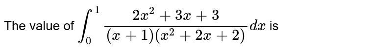The value of `int_0^1(2x^2+3x+3)/((x+1)(x^2+2x+2))dx` is