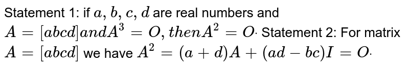 Statement 1: if `a ,b ,c ,d` are real numbers and `A=[a b c d]a n dA^3=O ,t h e nA^2=Odot`  Statement 2: For matrix `A=[a b c d]` we have `A^2=(a+d)A+(a d-b c)I=Odot`