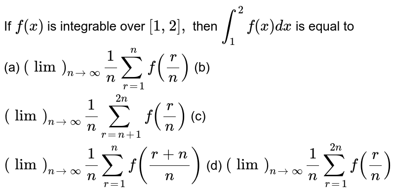 """If `f(x)` is integrable over `[1,2],` then `int_1^2f(x)dx` is equal to  <br>(a) `(""""lim"""")_(ntooo)1/nsum_(r=1)^nf(r/n)`   (b) `(""""lim"""")_(ntooo)1/nsum_(r=n+1)^(2n)f(r/n)`  (c) `(""""lim"""")_(ntooo)1/nsum_(r=1)^nf((r+n)/n)`    (d) `(""""lim"""")_(ntooo)1/nsum_(r=1)^(2n)f(r/n)`"""