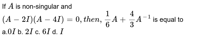 If `A` is non-singular and `(A-2I)(A-4I)=0 , then ,1/6A+4/3A^(-1)` is equal to<br> a.`0I ` b. `2I` c. `6I` d. `I`