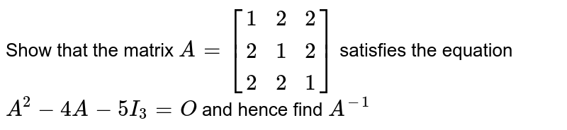 Show that the matrix `A=[[1,2,2],[2,1,2],[2,2,1]]` satisfies the equation `A^2-4A-5I_3=O` and hence find `A^(-1)`