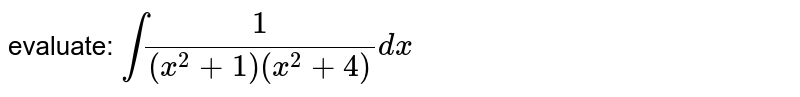 evaluate: `int1/((x^2+1)(x^2+4))dx`