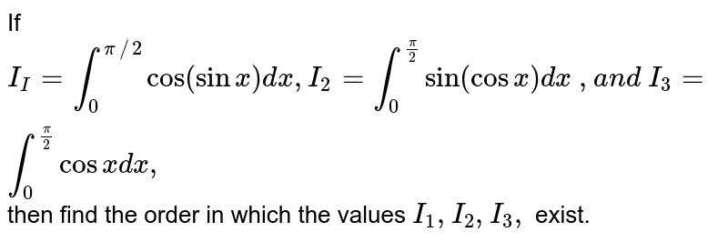 If `I_I=int_0^(pi//2)cos(sinx)dx ,I_2=int_0^(pi/2)sin(cosx)dx \ ,a n d \ I_3=int_0^(pi/2)cosx dx ,`  then find the order in which the values `I_1,I_2,I_3,` exist.
