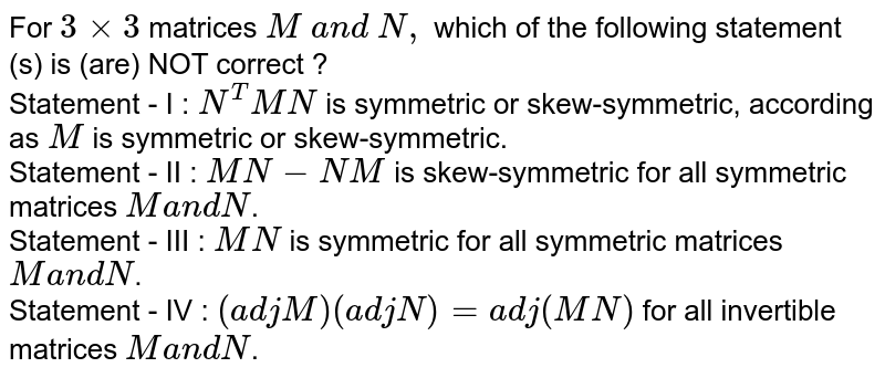 For `3xx3` matrices `M \ a n d \ N ,` which of the following statement (s) is (are) NOT correct ? <br> Statement - I : `N^T M N` is symmetric or skew-symmetric,   according as `M` is symmetric or skew-symmetric. <br> Statement - II : `M N-N M` is skew-symmetric for all   symmetric matrices `Ma n dN`. <br> Statement - III : `M N` is symmetric for all symmetric   matrices `M a n dN`. <br> Statement - IV : `(a d jM)(a d jN)=a d j(M N)` for all invertible matrices `Ma n dN`.