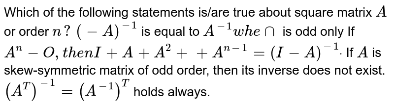 Which of the following statements is/are true about square matrix `A` or order `n ?`  `(-A)^(-1)` is equal to ` A^(-1)w h e nn` is odd only If `A^n-O ,t h e nI+A+A^2++A^(n-1)=(I-A)^(-1)dot`  If `A` is skew-symmetric matrix of odd   order, then its inverse does not exist. `(A^T)^(-1)=(A^(-1))^T` holds always.