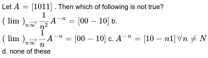 Let `A=[1 0 1 1]` . Then which of following is not true? `(lim)_(nvecoo)1/(n^2)A^(-n)=[0 0-1 0]` b. `(lim)_(nvecoo)1/n A^(-n)=[0 0-1 0]`  c. `A^(-n)=[1 0-n1]AAn!=N` d. none of these