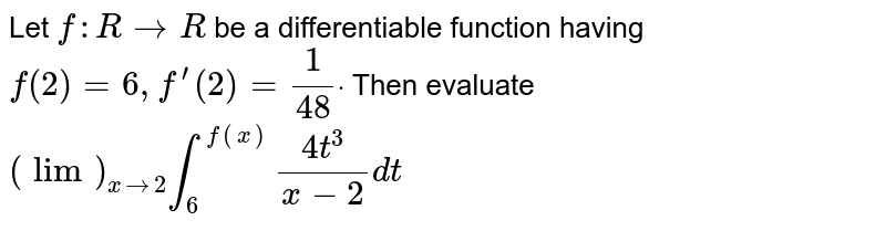 """Let `f: R->R` be a differentiable function having `f(2)=6,f^(prime)(2)=1/(48)dot` Then evaluate `(""""lim"""")_(x->2)int_6^(f(x))(4t^3)/(x-2)dt`"""