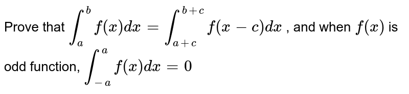 Prove that `int_a^bf(x)dx=int_(a+c)^(b+c)f(x-c)dx` , and when `f(x)` is odd function, `int_(-a)^af(x)dx=0`
