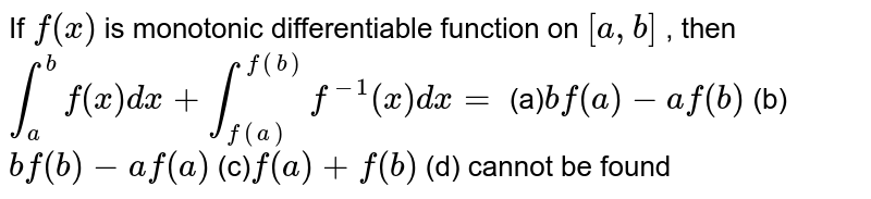 If `f(x)` is monotonic differentiable function on `[a , b]` , then  `int_a^bf(x)dx+int_(f(a))^(f(b))f^(-1)(x)dx=`  (a)`bf(a)-af(b)`  (b) `bf(b)-af(a)`  (c)`f(a)+f(b)`  (d) cannot be found