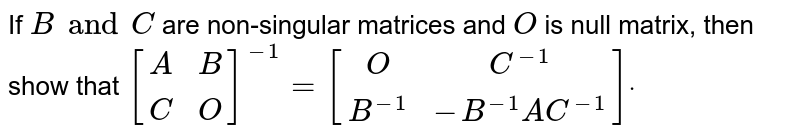 If `B and C` are non-singular matrices and `O` is null matrix, then show that `[[A, B],[ C ,O]]^(-1)=[[O, C^(-1)],[B^(-1),-B^-1A C^(-1)]]dot`