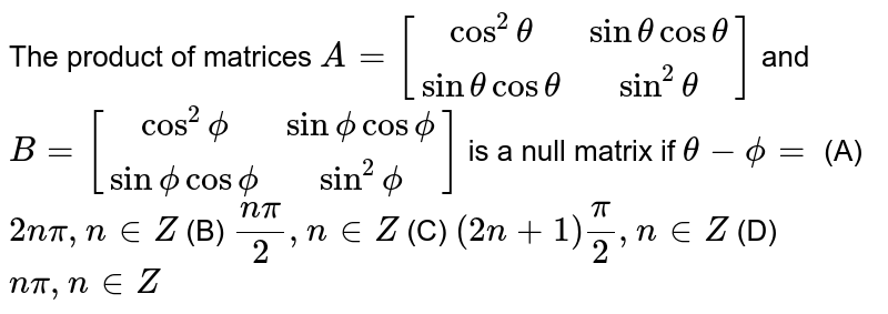The product of matrices `A=[[cos^2theta,sinthetacostheta],[sinthetacostheta,sin^2theta]]` and `B=[[cos^2phi,sinphicosphi],[sinphicosphi,sin^2phi]]` is a null matrix if `theta-phi=` (A) `2npi,n in  Z`  (B)  `(npi)/2, n in  Z`  (C)  `(2n+1)pi/2, n in  Z`  (D)  `npi, n in  Z`