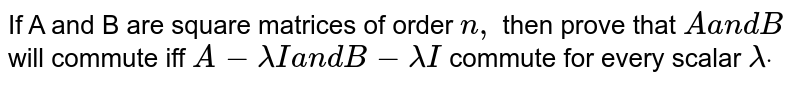 If A and B are square matrices of order `n ,` then prove that `Aa n dB` will commute iff `A-lambdaIa n dB-lambdaI` commute for every scalar `lambdadot`
