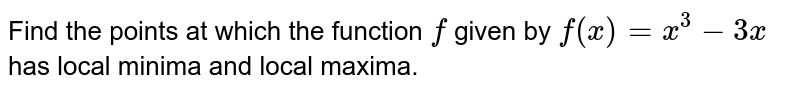 Find the points at which the function `f` given by `f(x)=x^3-3x` has local minima and local maxima.