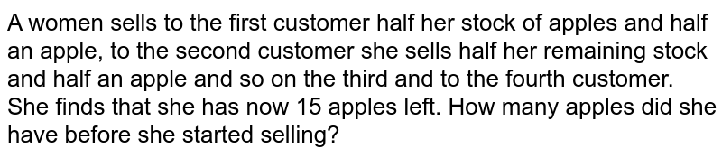 A women sells to the first customer half her stock of apples and half an apple, to the second customer she sells half her remaining stock and half an apple and so on the third and to the fourth customer. She finds that she has now 15 apples left. How many apples did she have before she started selling?