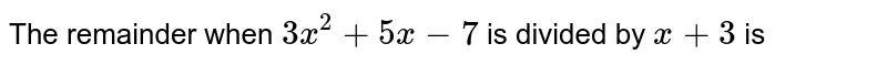 The remainder when `3x^(2)+5x-7` is divided by `x+3` is