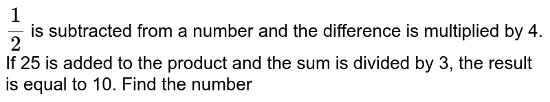 `(1)/(2)` is subtracted from a number and the difference is multiplied by 4. If 25 is added to the product and the sum is divided by 3, the result is equal to 10. Find the number