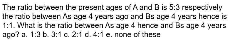The ratio between the present ages of M and N is 5:3 respectively. The ratio between M's age 4 years ago and N's age after 4 years is 1 : 1. What is the ratio between M's age after 4 years and N's age 4 years ago?